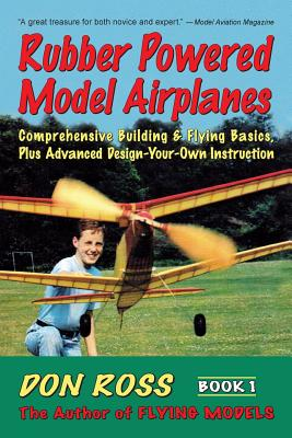 Rubber Powered Model Airplanes: Comprehensive Building & Flying Basics, Plus Advanced Design-Your-Own Instruction Cover Image
