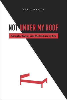 Not Under My Roof: Parents, Teens, and the Culture of Sex Cover Image