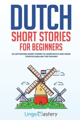 Dutch Short Stories for Beginners: 20 Captivating Short Stories to Learn Dutch & Grow Your Vocabulary the Fun Way! Cover Image