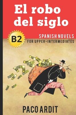 Spanish Novels: El robo del siglo (Spanish Novels for Upper-Intermediates - B2) Cover Image