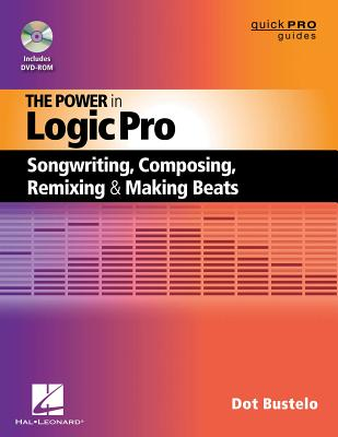 The Power in Logic Pro: Songwriting, Composing, Remixing and Making Beats (Quick Pro Guides) Cover Image