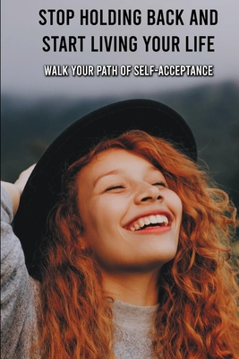 Stop Holding Back And Start Living Your Life: Walk Your Path Of Self-Acceptance: Self Help Books 2020 Cover Image