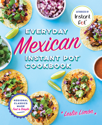 Everyday Mexican Instant Pot Cookbook: Regional Classics Made Fast and Simple Cover Image