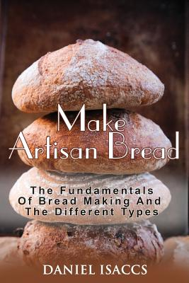 Make Artisan Bread: Bake Homemade Artisan Bread, The Best Bread Recipes, Become A Great Baker. Learn How To Bake Perfect Pizza, Rolls, Lov Cover Image