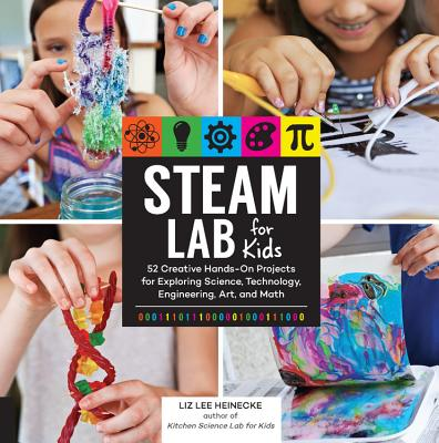 STEAM Lab for Kids: 52 Creative Hands-On Projects for Exploring Science, Technology, Engineering, Art, and Math Cover Image