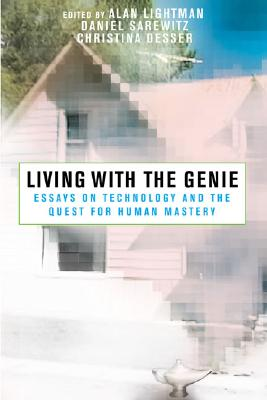 Living with the Genie: Essays on Technology and the Quest for Human Mastery Cover Image