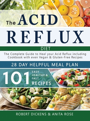 Acid Reflux Diet: The Complete Guide to Acid Reflux & GERD + 28 Days healpfull Meal Plans Including Cookbook with 101 Recipes even Vegan Cover Image