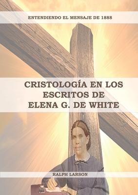 Cristología en los Escritos de Elena G. de White: (La Naturaleza de Cristo, La Cruz de Cristo, Cristología Adventista y el mensaje de 1888 clarificado Cover Image