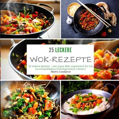 25 leckere Wok-Rezepte: 25 leckere Rezepte - von vegan über vegetarisch bis hin zu schmackhaften Fleischgerichten - Band 2 Cover Image