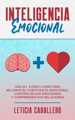 Inteligencia Emocional: Una guía paso a paso para mejorar su coeficiente emocional, controlar sus emociones y comprender sus relaciones Cover Image