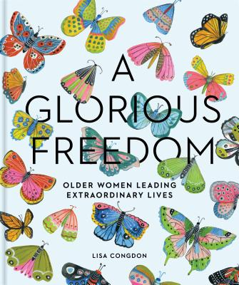 A Glorious Freedom: Older Women Leading Extraordinary Lives (Gifts for Grandmothers, Books for Middle Age, Inspiring Gifts for Older Women) Cover Image