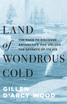 Land of Wondrous Cold: The Race to Discover Antarctica and Unlock the Secrets of Its Ice Cover Image