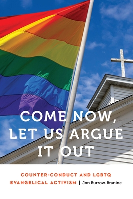 Come Now, Let Us Argue It Out: Counter-Conduct and LGBTQ Evangelical Activism (Anthropology of Contemporary North America) Cover Image
