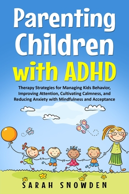 Parenting Children with ADHD: Therapy Strategies for Managing Kids Behavior, Improving Attention, Cultivating Calmness, and Reducing Anxiety with Mi Cover Image