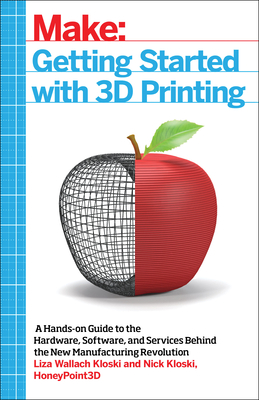 Getting Started with 3D Printing: A Hands-On Guide to the Hardware, Software, and Services Behind the New Manufacturing Revolution Cover Image