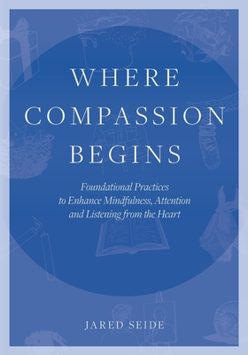 Where Compassion Begins: Foundational Practices to Enhance Mindfulness, Attention and Listening from the Heart Cover Image
