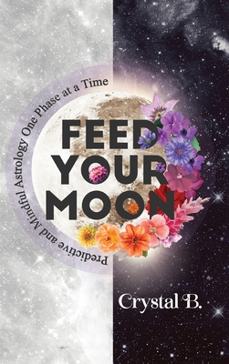 Feed Your Moon: Predictive and Mindful Astrology One Phase at a Time Cover Image