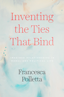 Inventing the Ties That Bind: Imagined Relationships in Moral and Political Life Cover Image