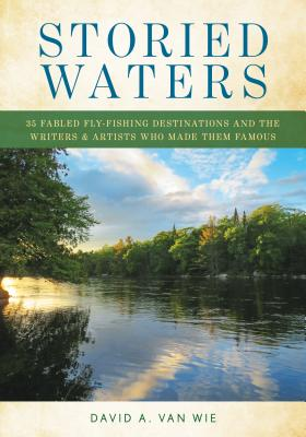 Storied Waters: 35 Fabled Fly-Fishing Destinations and the Writers & Artists Who Made Them Famous Cover Image