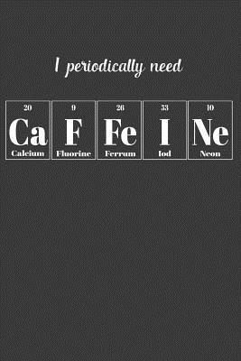 I Periodically Need Caffeine: Nice Notebook For Chemistry Cover Image