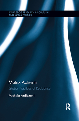 Matrix Activism: Global Practices of Resistance (Routledge Research in Cultural and Media Studies) Cover Image