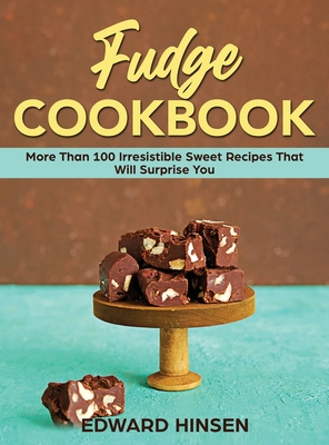 Fudge Cookbook: More Than 100 Irresistible Sweet Recipes That Will Surprise You Cover Image
