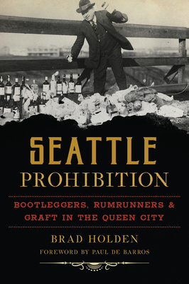 Seattle Prohibition: Bootleggers, Rumrunners and Graft in the Queen City Cover Image