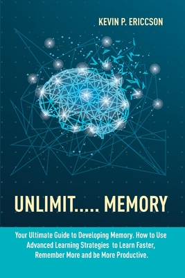 Unlimit..... Memory: Your Ultimate Guide to Developing Memory. How to Use Advanced Learning Strategies to Learn Faster, Remember More and b Cover Image