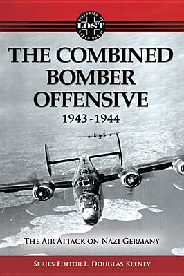 The Combined Bomber Offensive 1943 - 1944: The Air Attack on Nazi Germany (Histories of Lost World War II) Cover Image