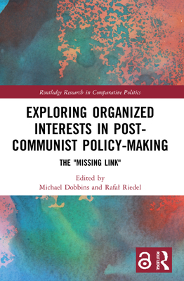 Exploring Organized Interests in Post-Communist Policy-Making: The 'Missing Link' (Routledge Research in Comparative Politics) Cover Image