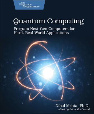 Quantum Computing: Program Next-Gen Computers for Hard, Real-World Applications Cover Image