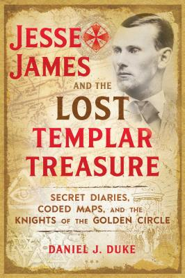 Jesse James and the Lost Templar Treasure: Secret Diaries, Coded Maps, and the Knights of the Golden Circle Cover Image