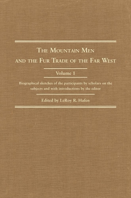 The Mountain Men and the Fur Trade of the Far West: Biographical Sketches of the Participants by Scholars on the Subjects and with Introductions by th Cover Image