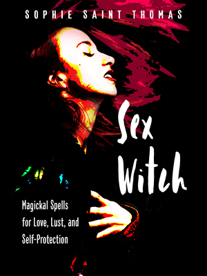 Sex Witch: Magickal Spells for Love, Lust, and Self-Protection Cover Image