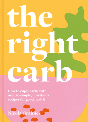 The Right Carb: How to Enjoy Carbs with Over 50 Simple, Nutritious Recipes for Good Health Cover Image
