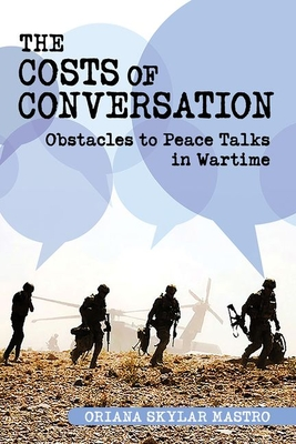 Costs of Conversation: Obstacles to Peace Talks in Wartime (Cornell Studies in Security Affairs) Cover Image