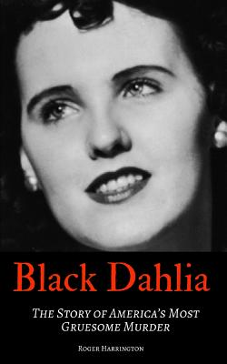 Black Dahlia: The Story of America's Most Gruesome Murder Cover Image