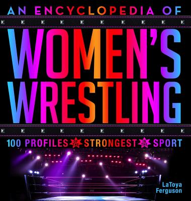 An Encyclopedia of Women's Wrestling: 100 Profiles of the Strongest in the Sport Cover Image