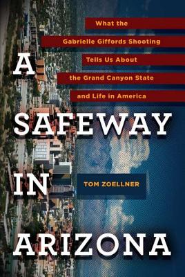 A Safeway in Arizona: What the Gabrielle Giffords Shooting Tells Us About the Grand Canyon State and Life in America Cover Image