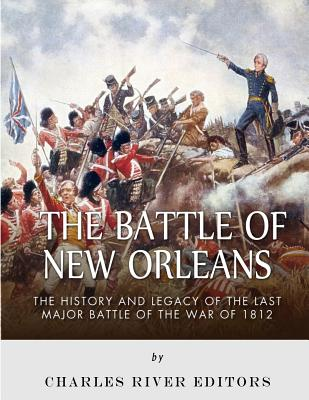 The Battle of New Orleans: The History and Legacy of the Last Major Battle of the War of 1812 Cover Image