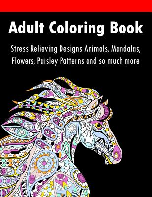 Adult Coloring Book: Stress Relieving Designs Animals, Mandalas, Flowers, Paisley Patterns And So Much More Cover Image