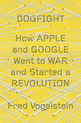 Dogfight: How Apple and Google Went to War and Started a Revolution Cover Image