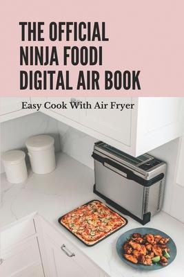 The Official Ninja Foodi Digital Air Book: Easy Cook With Air Fryer: Ninja Foodi Digital Air Fry Oven Manual Cover Image