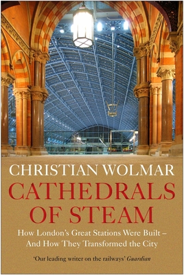 Cathedrals of Steam: How London's Great Stations Were Built – And How They Transformed the City Cover Image