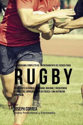 El Programa Completo de Entrenamiento de Fuerza para Rugby: Incremente la fuerza, velocidad, agilidad, y resistencia a traves del entrenamiento de fue Cover Image