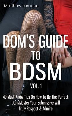 Dom's Guide to Bdsm Vol. 1: 49 Must-Know Tips on How to Be the Perfect Dom/Master Your Submissive Will Truly Respect & Admire Cover Image
