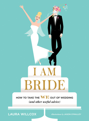 I AM BRIDE: How to Take the WE Out of Wedding (and Other Useful Advice) Cover Image