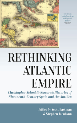 Rethinking Atlantic Empire: Christopher Schmidt-Nowara's Histories of Nineteenth-Century Spain and the Antilles (Studies in Latin American and Spanish History #7) Cover Image