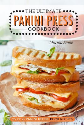 The Ultimate Panini Press Cookbook - Over 25 Panini Recipe Book Recipes: The Only Panini Maker Cookbook You Will Ever Need Cover Image