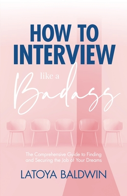 How to Interview Like a Badass: The Comprehensive Guide to Finding and Securing the Job of Your Dreams Cover Image